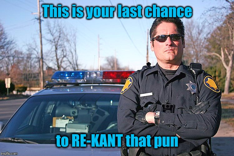police | This is your last chance to RE-KANT that pun | image tagged in police | made w/ Imgflip meme maker