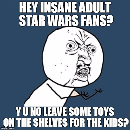 Force Friday II: Revenge Of The Adult Star Wars Geeks | HEY INSANE ADULT STAR WARS FANS? Y U NO LEAVE SOME TOYS ON THE SHELVES FOR THE KIDS? | image tagged in memes,y u no,star wars | made w/ Imgflip meme maker
