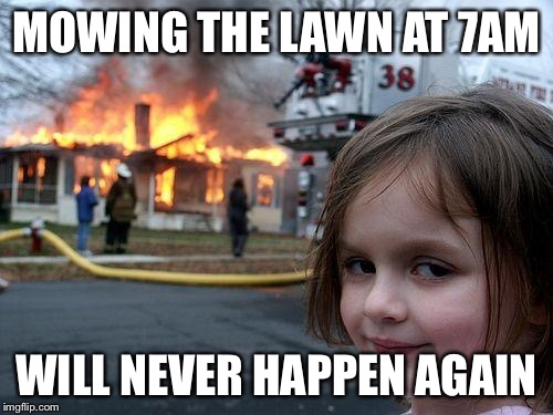 Disaster Girl Meme | MOWING THE LAWN AT 7AM WILL NEVER HAPPEN AGAIN | image tagged in memes,disaster girl | made w/ Imgflip meme maker