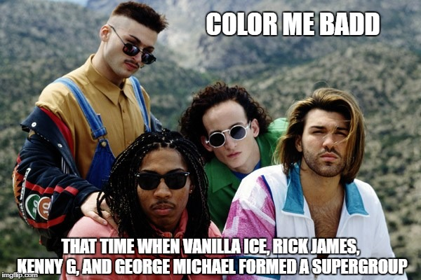 COLOR ME BADD THAT TIME WHEN VANILLA ICE, RICK JAMES, KENNY G, AND GEORGE MICHAEL FORMED A SUPERGROUP | image tagged in color me badd | made w/ Imgflip meme maker