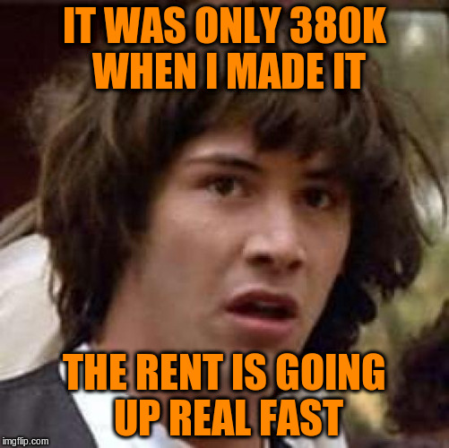 Conspiracy Keanu Meme | IT WAS ONLY 380K WHEN I MADE IT THE RENT IS GOING UP REAL FAST | image tagged in memes,conspiracy keanu | made w/ Imgflip meme maker