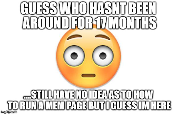 GUESS WHO HASNT BEEN AROUND FOR 17 MONTHS ....STILL HAVE NO IDEA AS TO HOW TO RUN A MEM PAGE BUT I GUESS IM HERE | image tagged in embarrassed | made w/ Imgflip meme maker