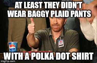 AT LEAST THEY DIDN'T WEAR BAGGY PLAID PANTS WITH A POLKA DOT SHIRT | made w/ Imgflip meme maker
