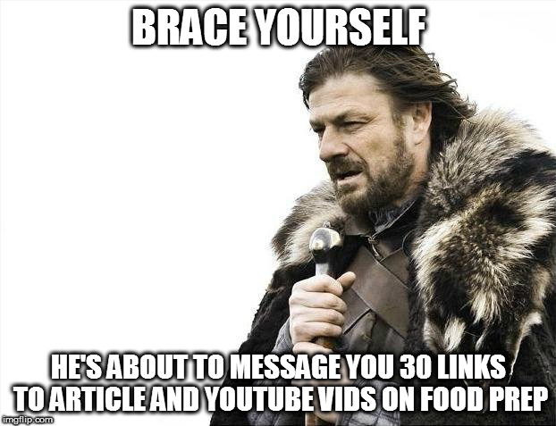 Brace Yourselves X is Coming Meme | BRACE YOURSELF HE'S ABOUT TO MESSAGE YOU 30 LINKS TO ARTICLE AND YOUTUBE VIDS ON FOOD PREP | image tagged in memes,brace yourselves x is coming | made w/ Imgflip meme maker