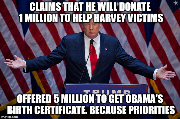 Donald Trump | CLAIMS THAT HE WILL DONATE 1 MILLION TO HELP HARVEY VICTIMS OFFERED 5 MILLION TO GET OBAMA'S BIRTH CERTIFICATE. BECAUSE PRIORITIES | image tagged in donald trump | made w/ Imgflip meme maker