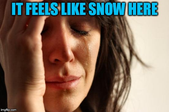 First World Problems Meme | IT FEELS LIKE SNOW HERE | image tagged in memes,first world problems | made w/ Imgflip meme maker
