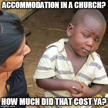 Third World Skeptical Kid Meme | ACCOMMODATION IN A CHURCH? HOW MUCH DID THAT COST YA? | image tagged in memes,third world skeptical kid | made w/ Imgflip meme maker