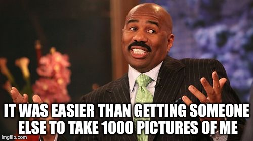 Steve Harvey Meme | IT WAS EASIER THAN GETTING SOMEONE ELSE TO TAKE 1000 PICTURES OF ME | image tagged in memes,steve harvey | made w/ Imgflip meme maker
