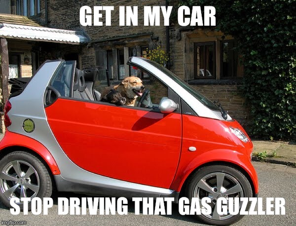 GET IN MY CAR STOP DRIVING THAT GAS GUZZLER | made w/ Imgflip meme maker