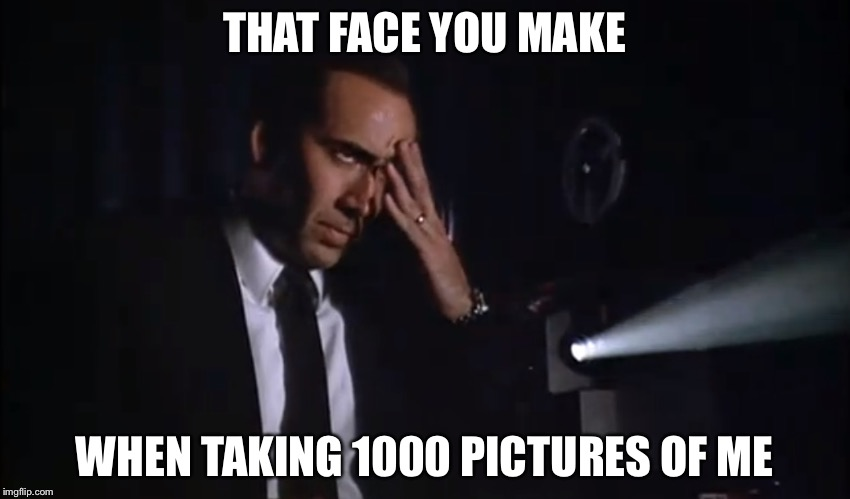 THAT FACE YOU MAKE WHEN TAKING 1000 PICTURES OF ME | made w/ Imgflip meme maker