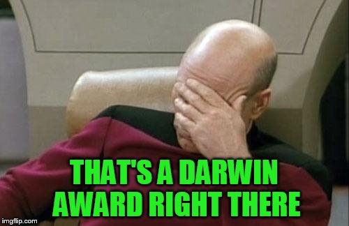 Captain Picard Facepalm Meme | THAT'S A DARWIN AWARD RIGHT THERE | image tagged in memes,captain picard facepalm | made w/ Imgflip meme maker