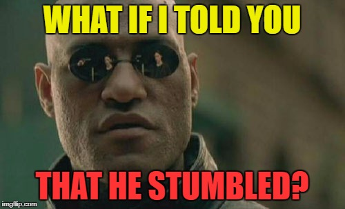 Matrix Morpheus Meme | WHAT IF I TOLD YOU THAT HE STUMBLED? | image tagged in memes,matrix morpheus | made w/ Imgflip meme maker