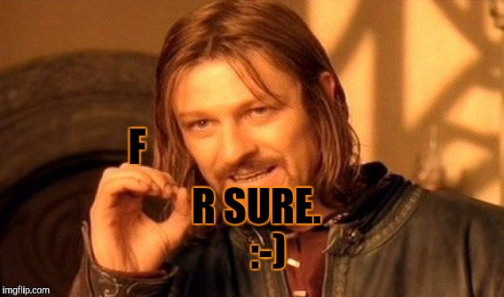 One Does Not Simply Meme | F R SURE.   :-) | image tagged in memes,one does not simply | made w/ Imgflip meme maker