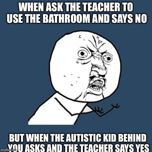Y U No Meme | WHEN ASK THE TEACHER TO USE THE BATHROOM AND SAYS NO BUT WHEN THE AUTISTIC KID BEHIND YOU ASKS AND THE TEACHER SAYS YES | image tagged in memes,y u no | made w/ Imgflip meme maker
