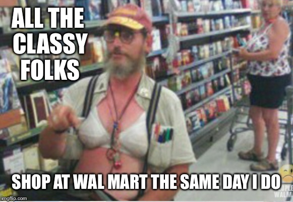 ALL THE CLASSY FOLKS SHOP AT WAL MART THE SAME DAY I DO | made w/ Imgflip meme maker
