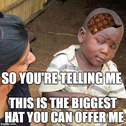 Third World Skeptical Kid Meme | SO YOU'RE TELLING ME THIS IS THE BIGGEST HAT YOU CAN OFFER ME | image tagged in memes,third world skeptical kid,scumbag | made w/ Imgflip meme maker