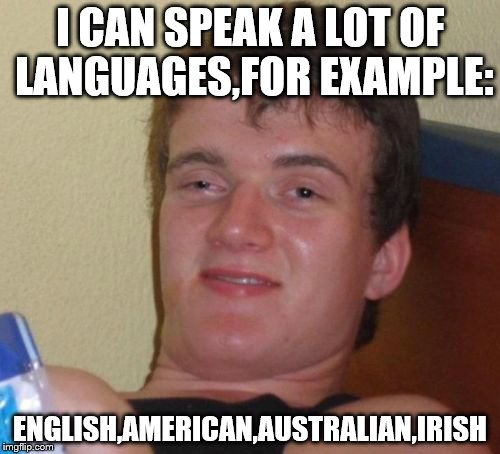 His polyglot skills are over 9000! | I CAN SPEAK A LOT OF LANGUAGES,FOR EXAMPLE: ENGLISH,AMERICAN,AUSTRALIAN,IRISH | image tagged in memes,10 guy,language,english,funny,american | made w/ Imgflip meme maker