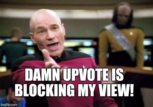 Picard Wtf Meme | DAMN UPVOTE IS BLOCKING MY VIEW! | image tagged in memes,picard wtf | made w/ Imgflip meme maker