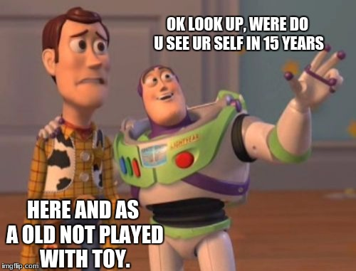 X, X Everywhere | OK LOOK UP, WERE DO U SEE UR SELF IN 15 YEARS HERE AND AS A OLD NOT PLAYED WITH TOY. | image tagged in memes,x x everywhere | made w/ Imgflip meme maker