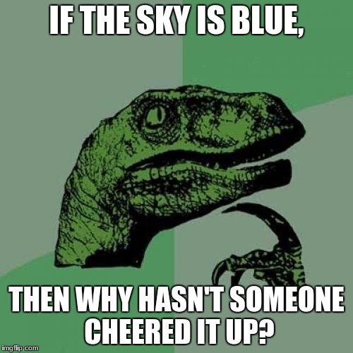 Philosoraptor Meme | IF THE SKY IS BLUE, THEN WHY HASN'T SOMEONE CHEERED IT UP? | image tagged in memes,philosoraptor | made w/ Imgflip meme maker