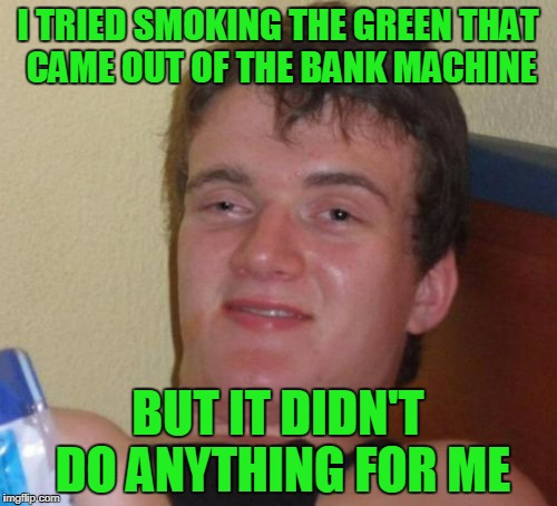 10 Guy Meme | I TRIED SMOKING THE GREEN THAT CAME OUT OF THE BANK MACHINE BUT IT DIDN'T DO ANYTHING FOR ME | image tagged in memes,10 guy | made w/ Imgflip meme maker