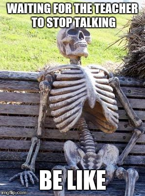 Waiting Skeleton Meme | WAITING FOR THE TEACHER TO STOP TALKING BE LIKE | image tagged in memes,waiting skeleton | made w/ Imgflip meme maker