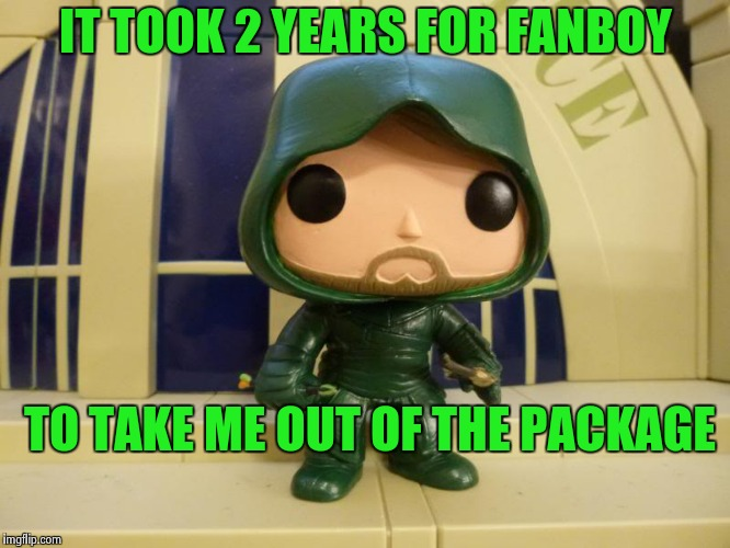 IT TOOK 2 YEARS FOR FANBOY TO TAKE ME OUT OF THE PACKAGE | image tagged in bobblehead green arrow | made w/ Imgflip meme maker