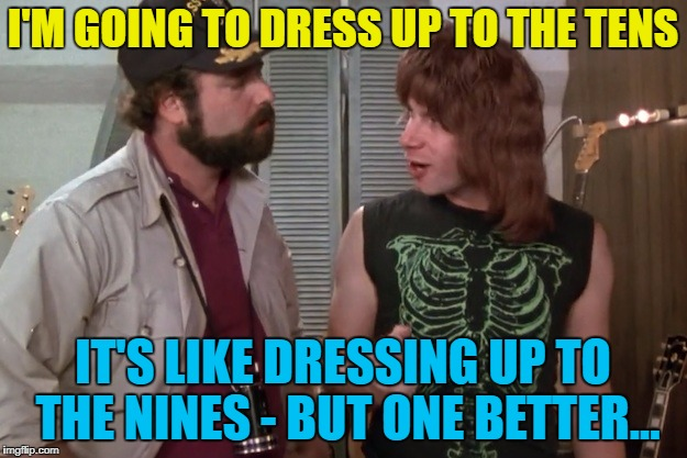My wardrobe goes all the way up to ten... :) | I'M GOING TO DRESS UP TO THE TENS IT'S LIKE DRESSING UP TO THE NINES - BUT ONE BETTER... | image tagged in spinal tap,memes,dressing up to the nines,films,music,clothes | made w/ Imgflip meme maker