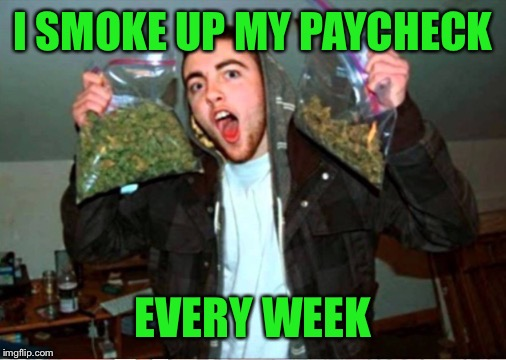 I SMOKE UP MY PAYCHECK EVERY WEEK | made w/ Imgflip meme maker