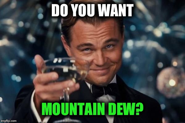 Leonardo Dicaprio Cheers Meme | DO YOU WANT MOUNTAIN DEW? | image tagged in memes,leonardo dicaprio cheers | made w/ Imgflip meme maker