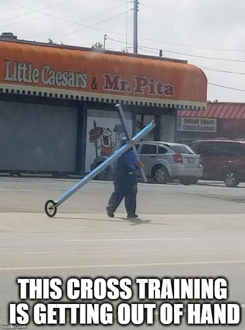 THIS CROSS TRAINING IS GETTING OUT OF HAND | image tagged in cross training,crossfit,cross | made w/ Imgflip meme maker