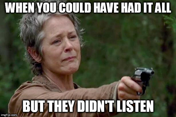 Carol | WHEN YOU COULD HAVE HAD IT ALL BUT THEY DIDN'T LISTEN | image tagged in carol | made w/ Imgflip meme maker