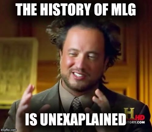 Ancient Aliens Meme | THE HISTORY OF MLG IS UNEXAPLAINED | image tagged in memes,ancient aliens | made w/ Imgflip meme maker