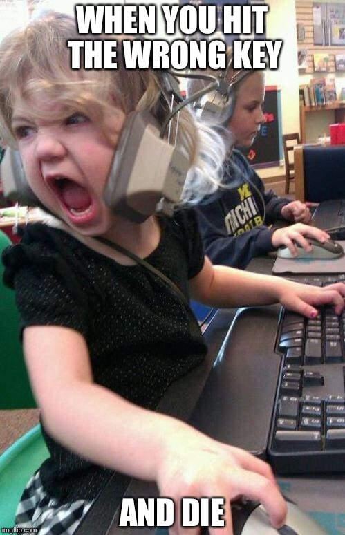 angry little girl gamer | WHEN YOU HIT THE WRONG KEY AND DIE | image tagged in angry little girl gamer | made w/ Imgflip meme maker
