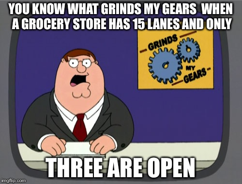 Peter Griffin News Meme | YOU KNOW WHAT GRINDS MY GEARS  WHEN A GROCERY STORE HAS 15 LANES AND ONLY THREE ARE OPEN | image tagged in memes,peter griffin news | made w/ Imgflip meme maker