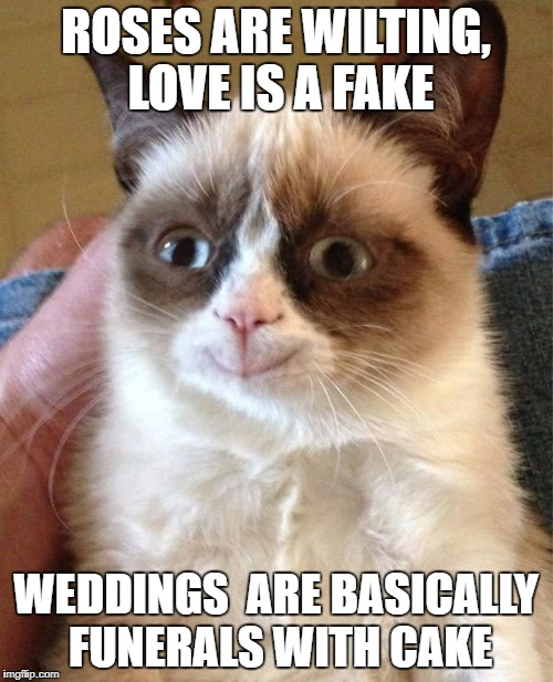 Grumpy Cat tries Poetry | ROSES ARE WILTING, LOVE IS A FAKE WEDDINGS  ARE BASICALLY FUNERALS WITH CAKE | image tagged in grumpy cat smile | made w/ Imgflip meme maker