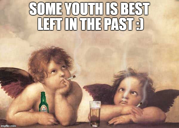 SOME YOUTH IS BEST LEFT IN THE PAST :) | made w/ Imgflip meme maker