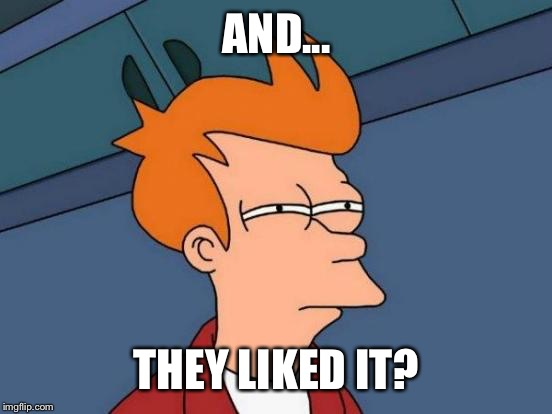 Futurama Fry Meme | AND... THEY LIKED IT? | image tagged in memes,futurama fry | made w/ Imgflip meme maker