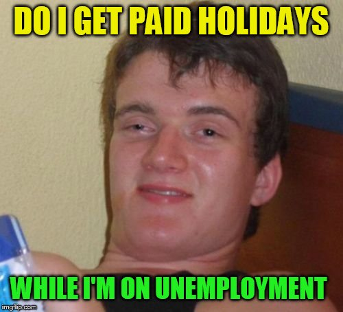 10 Guy Meme | DO I GET PAID HOLIDAYS WHILE I'M ON UNEMPLOYMENT | image tagged in memes,10 guy | made w/ Imgflip meme maker