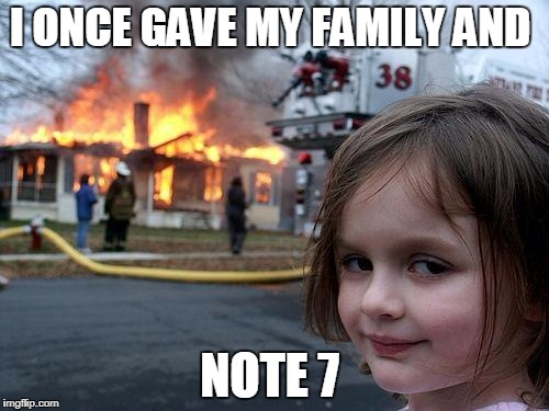 Disaster Girl Meme | I ONCE GAVE MY FAMILY AND NOTE 7 | image tagged in memes,disaster girl | made w/ Imgflip meme maker