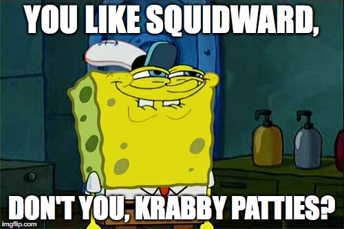 Dont You Squidward Meme | YOU LIKE SQUIDWARD, DON'T YOU, KRABBY PATTIES? | image tagged in memes,dont you squidward | made w/ Imgflip meme maker