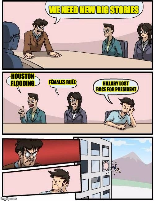 Boardroom Meeting Suggestion Meme | WE NEED NEW BIG STORIES HOUSTON FLOODING FEMALES RULE HILLARY LOST RACE FOR PRESIDENT | image tagged in memes,boardroom meeting suggestion | made w/ Imgflip meme maker