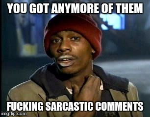 Y'all Got Any More Of That Meme | YOU GOT ANYMORE OF THEM F**KING SARCASTIC COMMENTS | image tagged in memes,yall got any more of | made w/ Imgflip meme maker