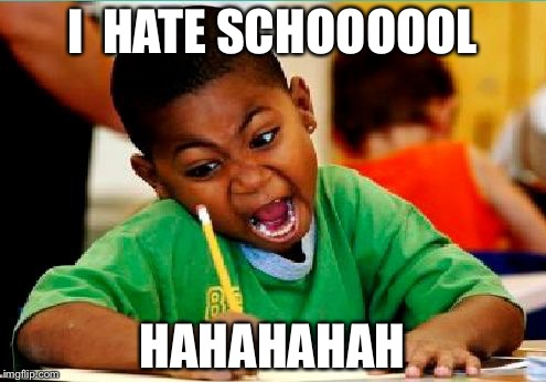 Funny Kid Testing | I  HATE SCHOOOOOL HAHAHAHAH | image tagged in funny kid testing | made w/ Imgflip meme maker