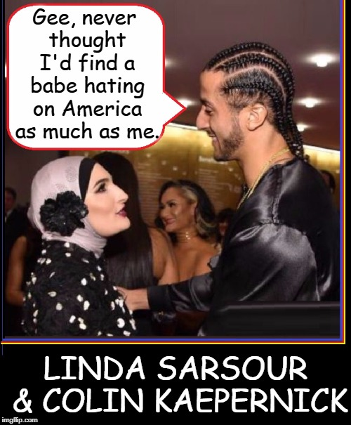 Finally Standing Up... to show where you really stand | Gee, never thought I'd find a babe hating on America as much as me. LINDA SARSOUR & COLIN KAEPERNICK | image tagged in vince vance,colin kaepernick,linda sarsour,free speech,america,hating america | made w/ Imgflip meme maker