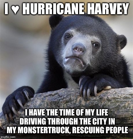 Confession Bear Meme |  I ♥ HURRICANE HARVEY; I HAVE THE TIME OF MY LIFE DRIVING THROUGH THE CITY IN MY MONSTERTRUCK, RESCUING PEOPLE | image tagged in memes,confession bear | made w/ Imgflip meme maker