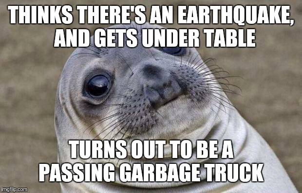 Same thing ever happen to you?  | THINKS THERE'S AN EARTHQUAKE,  AND GETS UNDER TABLE TURNS OUT TO BE A PASSING GARBAGE TRUCK | image tagged in memes,awkward moment sealion,earthquake,fml | made w/ Imgflip meme maker