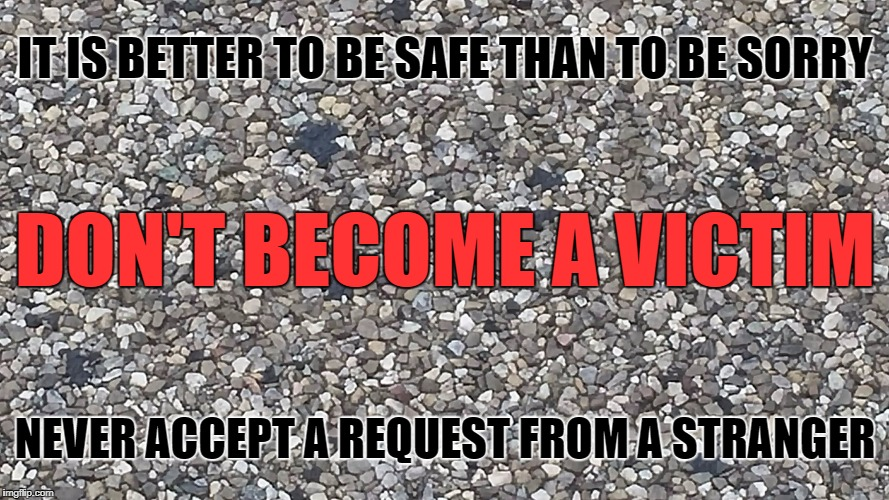 IT IS BETTER TO BE SAFE THAN TO BE SORRY NEVER ACCEPT A REQUEST FROM A STRANGER DON'T BECOME A VICTIM | image tagged in stone_road | made w/ Imgflip meme maker