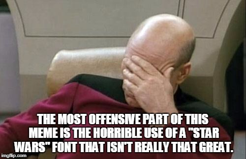 "Captain Picard Facepalm Meme | THE MOST OFFENSIVE PART OF THIS MEME IS THE HORRIBLE USE OF A ""STAR WARS"" FONT THAT ISN'T REALLY THAT GREAT. 