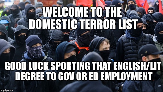 Antifa Domestic Terror | WELCOME TO THE DOMESTIC TERROR LIST GOOD LUCK SPORTING THAT ENGLISH/LIT DEGREE TO GOV OR ED EMPLOYMENT | image tagged in antifa,terrorist,free speech,resist | made w/ Imgflip meme maker